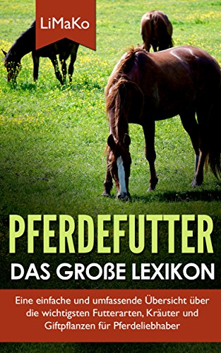 Pferdefutter - Das große Lexikon: Eine einfache und umfassende Übersicht über die wichtigsten Futterarten, Kräuter und Giftpflanzen für Pferdeliebhaber