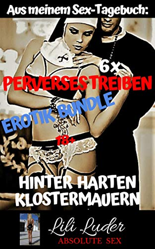 Perverses Treiben hinter harten Klostermauern - Erotik Bundle: Aus meinem Sex-Tagebuch: 6 x schmutzige Erotik ! Brandneu, bisher unveröffentlicht und unzensiert ab 18
